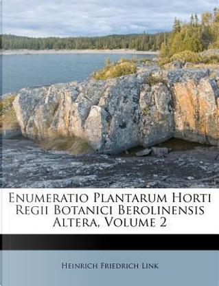 Enumeratio Plantarum Horti Regii Botanici Berolinensis Altera, Volume 2 by Heinrich Friedrich Link