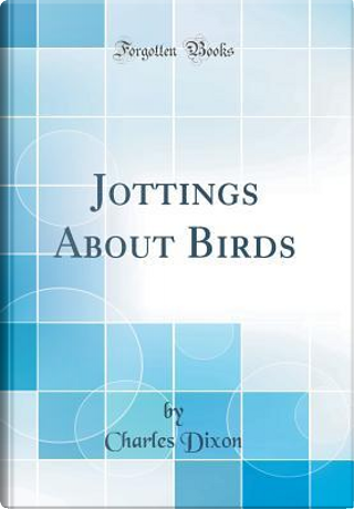 Jottings About Birds (Classic Reprint) by Charles Dixon
