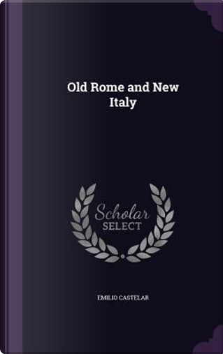 Old Rome and New Italy by Emilio Castelar