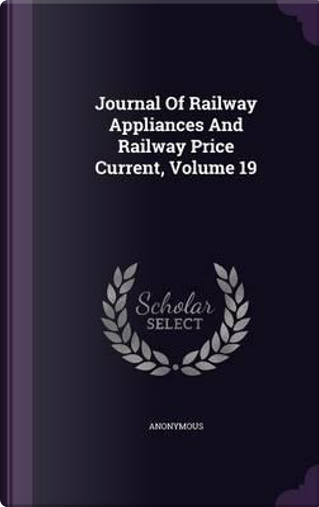 Journal of Railway Appliances and Railway Price Current, Volume 19 by ANONYMOUS