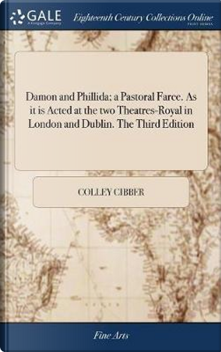 Damon and Phillida; A Pastoral Farce. as It Is Acted at the Two Theatres-Royal in London and Dublin. the Third Edition by Colley Cibber