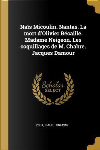 Naïs Micoulin. Nantas. La Mort d'Olivier Bécaille. Madame Neigeon. Les Coquillages de M. Chabre. Jacques Damour by Emile Zola