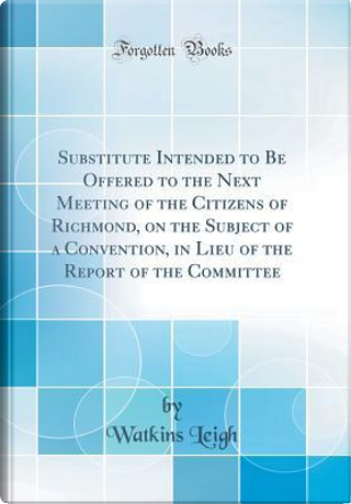 Substitute Intended to Be Offered to the Next Meeting of the Citizens of Richmond, on the Subject of a Convention, in Lieu of the Report of the Committee (Classic Reprint) by Watkins Leigh