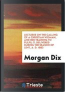 Lectures on the Calling of a Christian Woman, and Her Training to Fulfil It. Delivered During the Season of Lent, A. D. 1883 by Morgan Dix