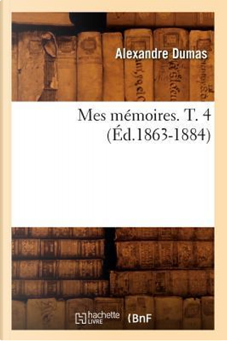 Mes Memoires. T. 4 (ed.1863-1884) by Dumas a