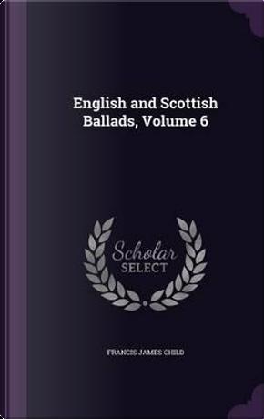 English and Scottish Ballads, Volume 6 by Francis James Child