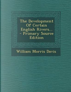 The Development of Certain English Rivers. - Primary Source Edition by William Morris Davis