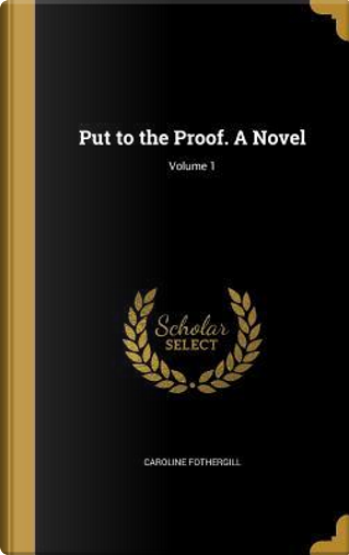 PUT TO THE PROOF A NOVEL V01 by Caroline Fothergill
