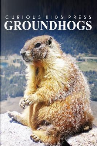 Groundhogs by Curious Kids Press