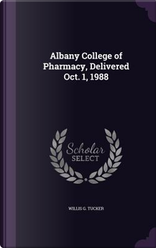Albany College of Pharmacy, Delivered Oct. 1, 1988 by Willis G Tucker
