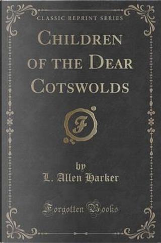 Children of the Dear Cotswolds (Classic Reprint) by L. Allen Harker