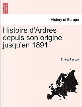 Histoire d'Ardres depuis son origine jusqu'en 1891 by Ernest Ranson