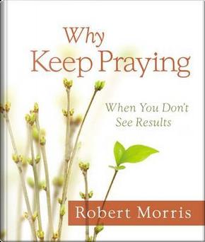 Why Keep Praying by Robert Morris