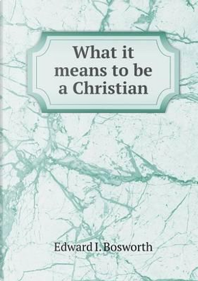 What It Means to Be a Christian by Edward I Bosworth