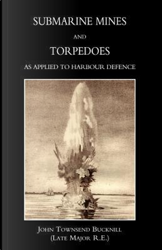 Submarine Mines And Torpedoes As Applied to Harbour Defence (1889) by John Townsend Bucknill