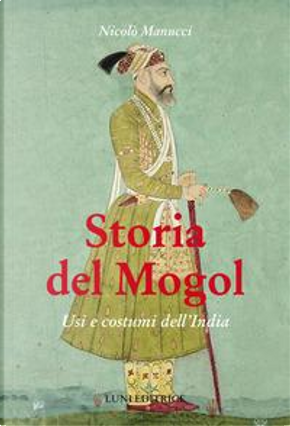 Storia del Mogol. Usi e costumi dell'India by Nicolò Manucci