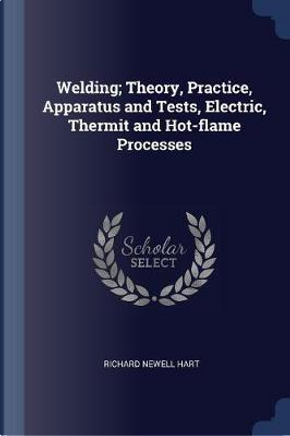 Welding; Theory, Practice, Apparatus and Tests, Electric, Thermit and Hot-Flame Processes by Richard Newell Hart