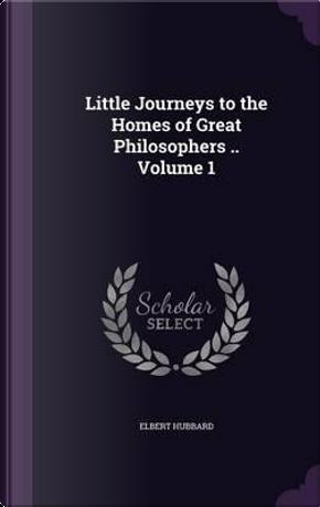 Little Journeys to the Homes of Great Philosophers Volume 1 by Elbert Hubbard