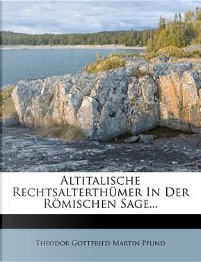 Altitalische Rechtsalterthümer in der römischen Sage. by Theodor Gottfried Martin Pfund
