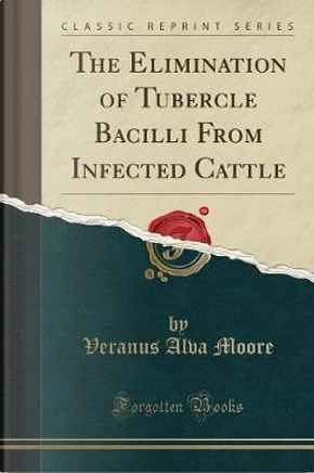 The Elimination of Tubercle Bacilli From Infected Cattle (Classic Reprint) by Veranus Alva Moore