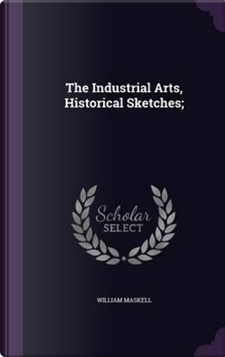 The Industrial Arts, Historical Sketches; by William Maskell