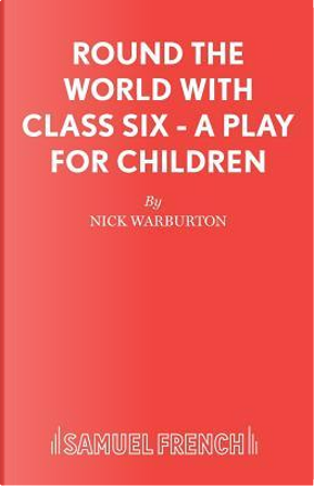 Round the World with Class Six - A Play for Children by Nick Warburton