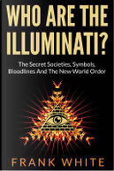 Who Are the Illuminati? the Secret Societies, Symbols, Bloodlines and the New World Order by Frank White