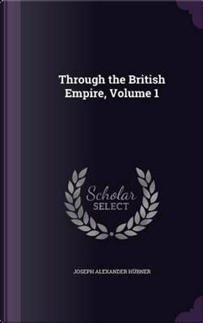 Through the British Empire, Volume 1 by Joseph Alexander Hubner
