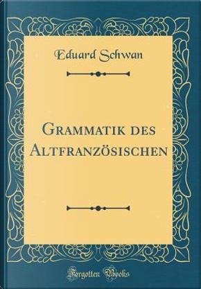Grammatik des Altfranzösischen (Classic Reprint) by Eduard Schwan