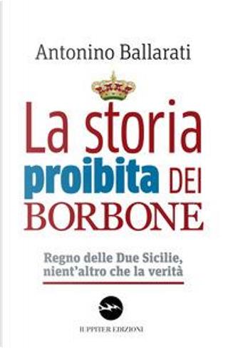 La storia proibita dei Borbone. Regno delle Due Sicilie, nient'altro che la verità by Antonino Ballarati