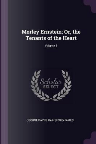 Morley Ernstein; Or, the Tenants of the Heart; Volume 1 by George Payne Rainsford James