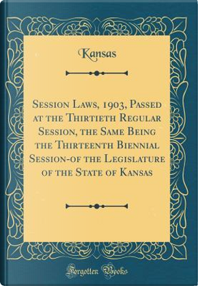 Session Laws, 1903, Passed at the Thirtieth Regular Session, the Same Being the Thirteenth Biennial Session-of the Legislature of the State of Kansas (Classic Reprint) by Kansas Kansas