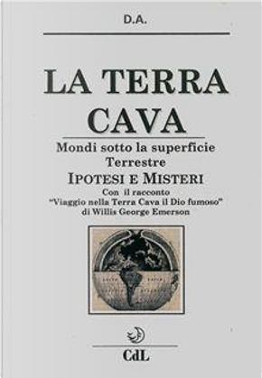 La terra cava. Mondi sotto la superficie terrestre. Ipotesi e misteri by D.A.