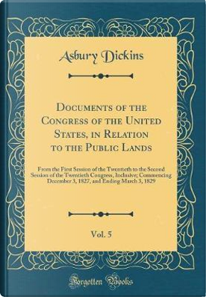 Documents of the Congress of the United States, in Relation to the Public Lands, Vol. 5 by Asbury Dickins