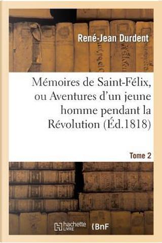 Memoires de Saint-Felix, Ou Aventures d'un Jeune Homme Pendant la Revolution. Tome 2 by Durdent-R-J
