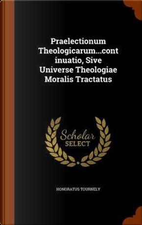 Praelectionum Theologicarum.Continuatio, Sive Universe Theologiae Moralis Tractatus by Honoratus Tournely