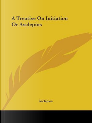 A Treatise on Initiation or Asclepios by Asclepios