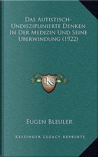 Das Autistisch-Undisziplinierte Denken in Der Medizin Und Seine Uberwindung (1922) by Eugen Bleuler