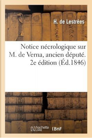 Notice Necrologique Sur M. de Verna, Ancien Depute. 2e Édition by De Lestrees-H