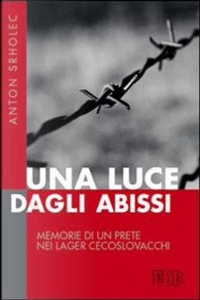 Una luce dagli abissi. Memorie di un prete nei lager cecoslovacchi by Anton Srholec