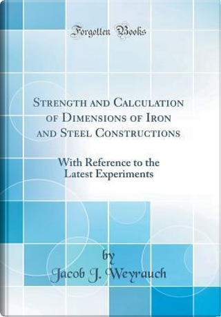 Strength and Calculation of Dimensions of Iron and Steel Constructions by Jacob J. Weyrauch