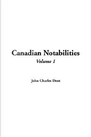 Canadian Notabilities by John Charles Dent