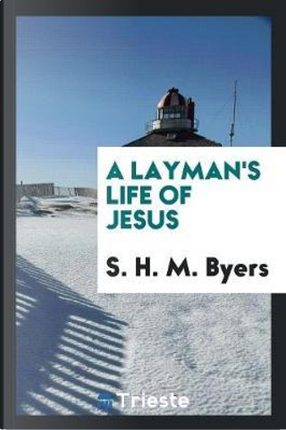 A Layman's Life of Jesus by S. H. M. Byers