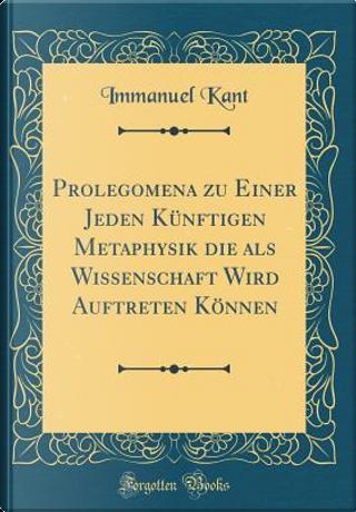 Prolegomena zu Einer Jeden Künftigen Metaphysik die als Wissenschaft Wird Auftreten Können (Classic Reprint) by Immanuel Kant
