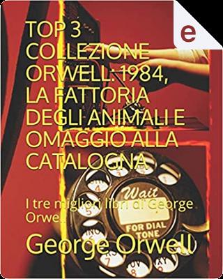 Top 3 collezione Orwell: 1984, La fattoria degli animali e Omaggio alla Catalogna by George Orwell