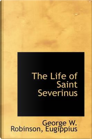 The Life of Saint Severinus by George W. Robinson