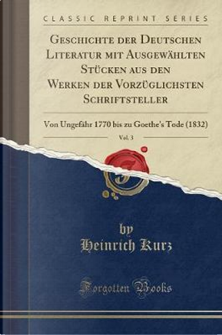 Geschichte der Deutschen Literatur mit Ausgewählten Stücken aus den Werken der Vorzüglichsten Schriftsteller, Vol. 3 by Heinrich Kurz