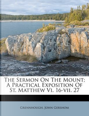 The Sermon on the Mount; A Practical Exposition of St. Matthew VI. 16-VII. 27 by Grennhough John Gershom