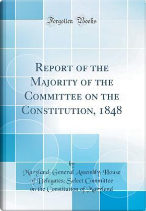 Report of the Majority of the Committee on the Constitution, 1848 (Classic Reprint) by Maryland General Assembly Ho Maryland