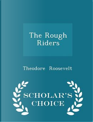 The Rough Riders - Scholar's Choice Edition by Theodore Roosevelt